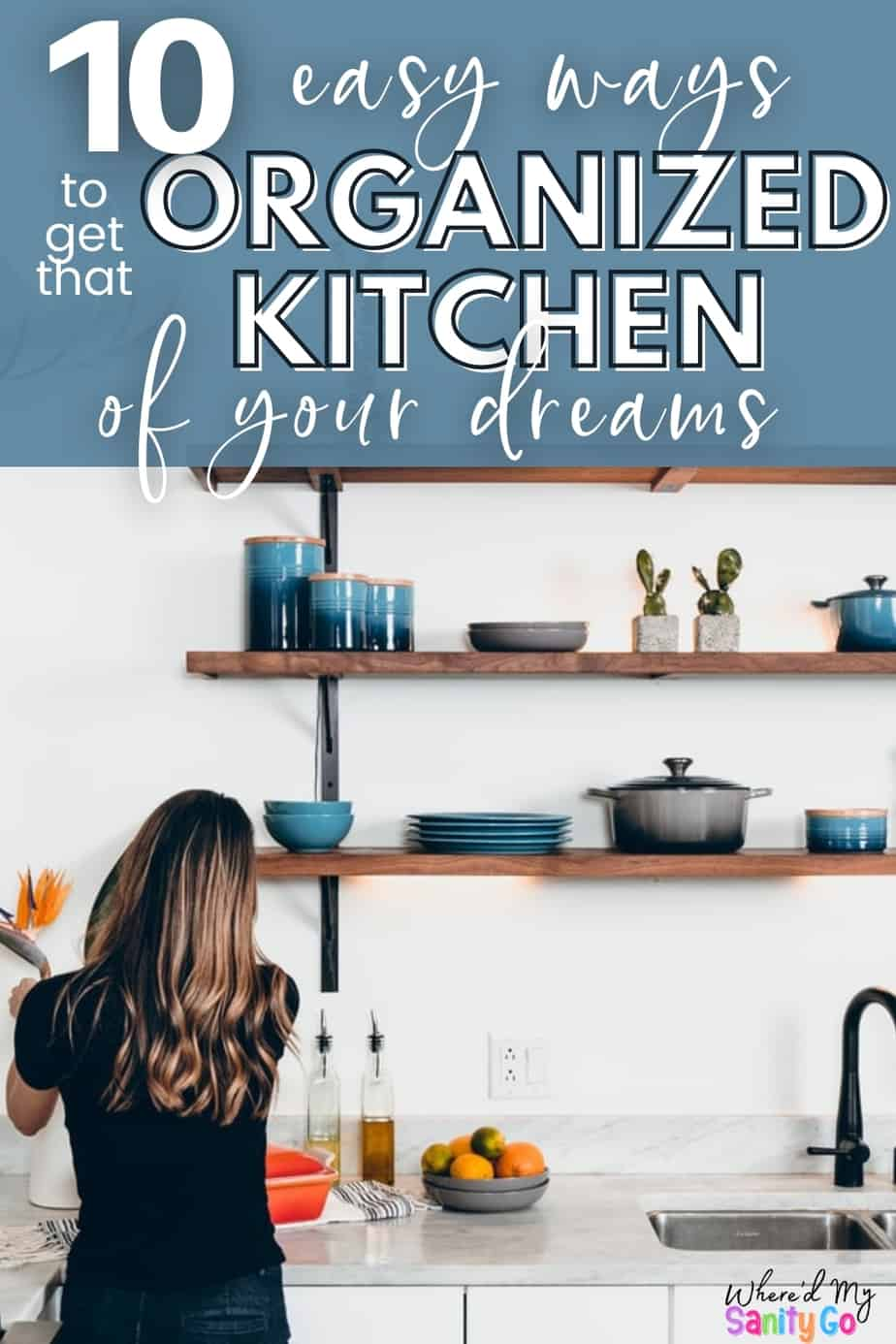 clean white and blue kitchen with open shelving and woman's back with with text 10 easy ways to get that organized kitchen of your dreams